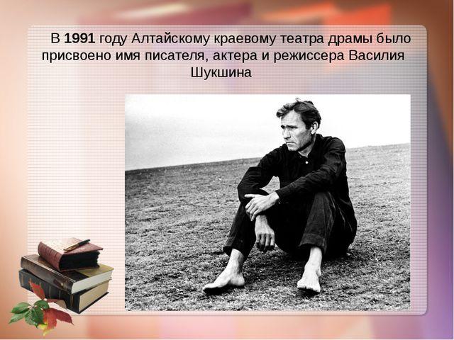 В 1991 году Алтайскому краевому театра драмы было присвоено имя писателя, ак...