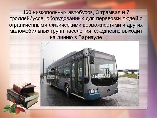 160 низкопольных автобусов, 3 трамвая и 7 троллейбусов, оборудованных для пер...