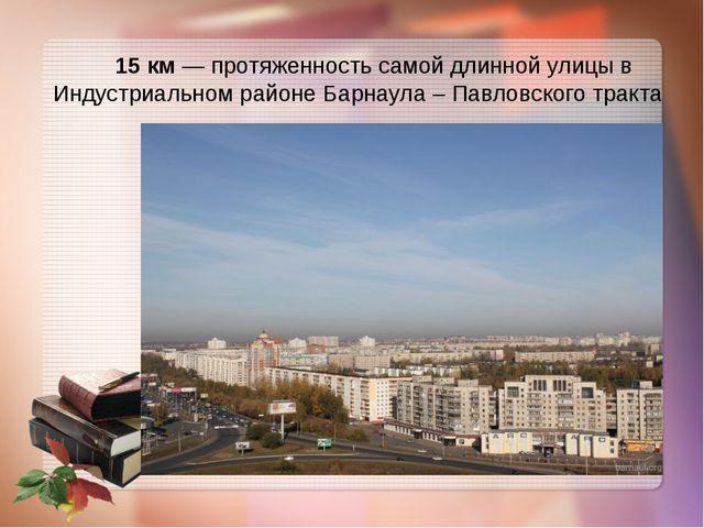 15 км — протяженность самой длинной улицы в Индустриальном районе Барнаула –...