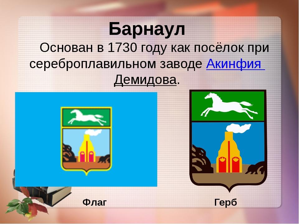 Барнаул Основан в 1730 году как посёлок при сереброплавильном заводеАкинфия...