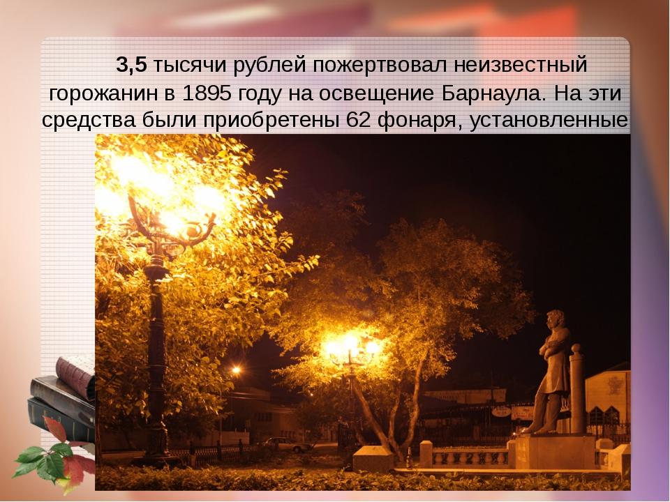 3,5 тысячи рублей пожертвовал неизвестный горожанин в 1895 году на освещение...