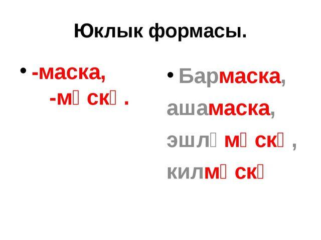 Юклык формасы. -маска, -мәскә. Бармаска, ашамаска, эшләмәскә, килмәскә
