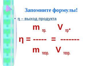 Запомните формулы! η – выход продукта m пр. V пр. η = ----- = ------- m теор.