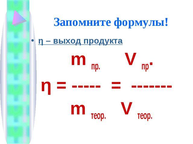 Запомните формулы! η – выход продукта m пр. V пр. η = ----- = ------- m теор....