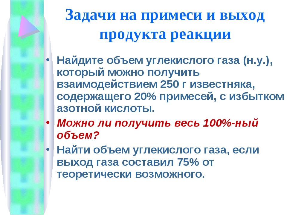 Задачи на примеси и выход продукта реакции Найдите объем углекислого газа (н....