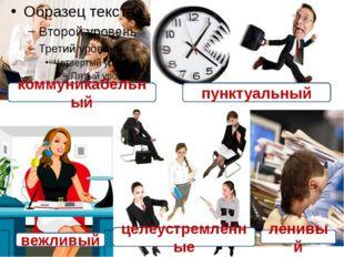 коммуникабельный пунктуальный вежливый целеустремлённые ленивый