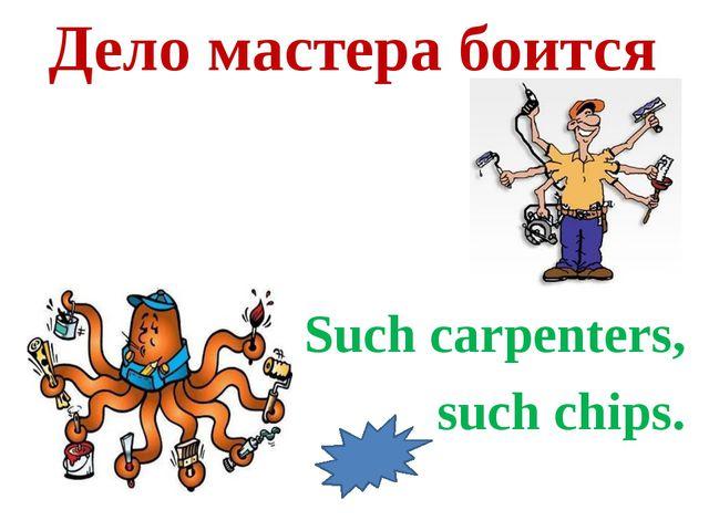 Дело мастера боится Such carpenters, such chips.