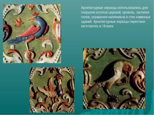 Архитектурные изразцы использовались для покрытия куполов церквей, кровель, з