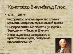 Кристофор Виллибальд Глюк 1714 – 1787 гг Реформатор оперы (единство слова и м