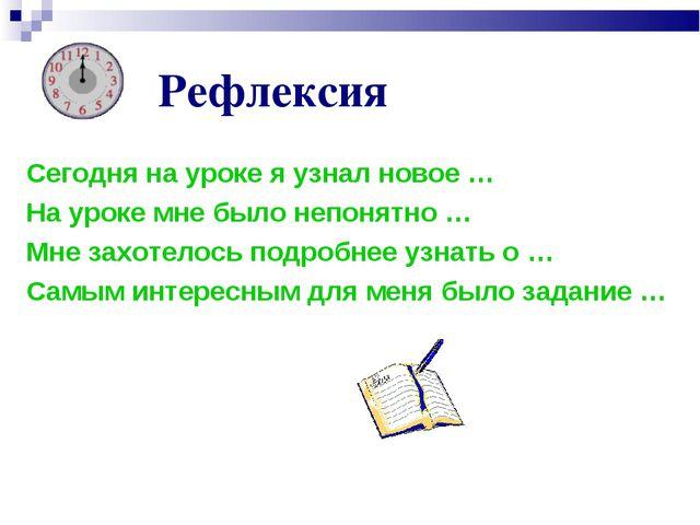 Рефлексия Сегодня на уроке я узнал новое … На уроке мне было непонятно … Мне...