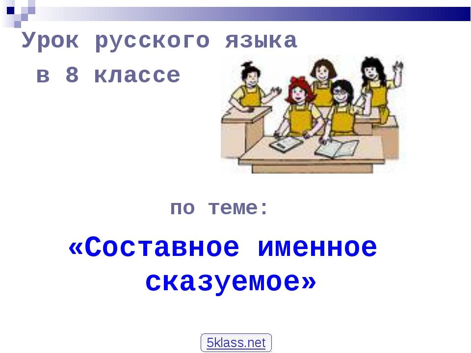 Урок русского языка в 8 классе по теме: «Составное именное сказуемое» 5klass....