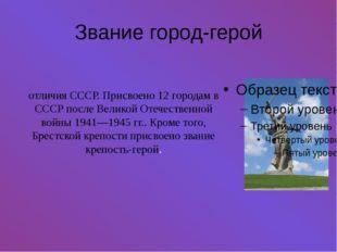 Звание город-герой Звание го́род-геро́й— высшая степень отличия СССР. Присво