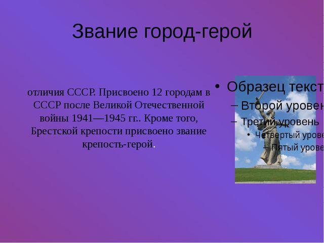 Звание город-герой Звание го́род-геро́й— высшая степень отличия СССР. Присво...