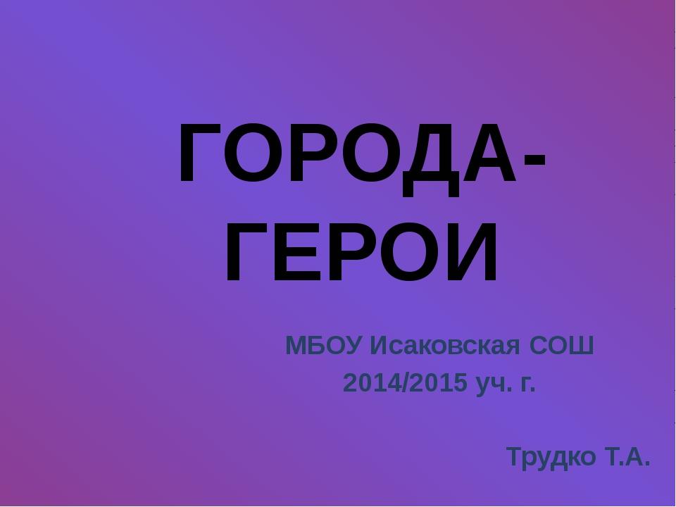 МБОУ Исаковская СОШ 2014/2015 уч. г. Трудко Т.А. ГОРОДА-ГЕРОИ