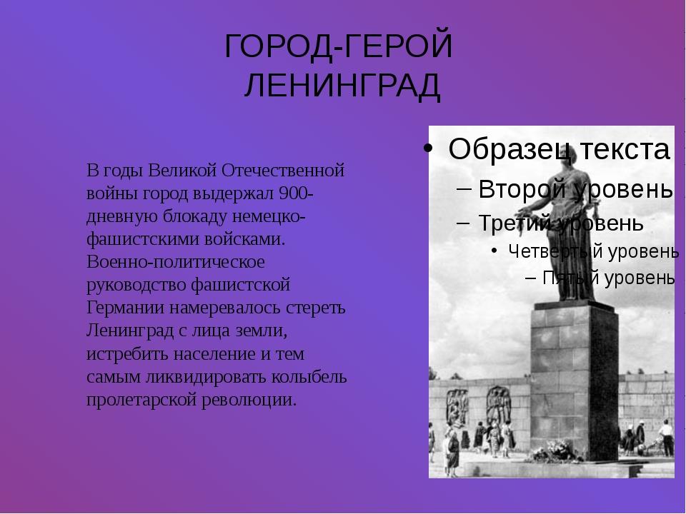 ГОРОД-ГЕРОЙ ЛЕНИНГРАД В годы Великой Отечественной войны город выдержал 900-д...