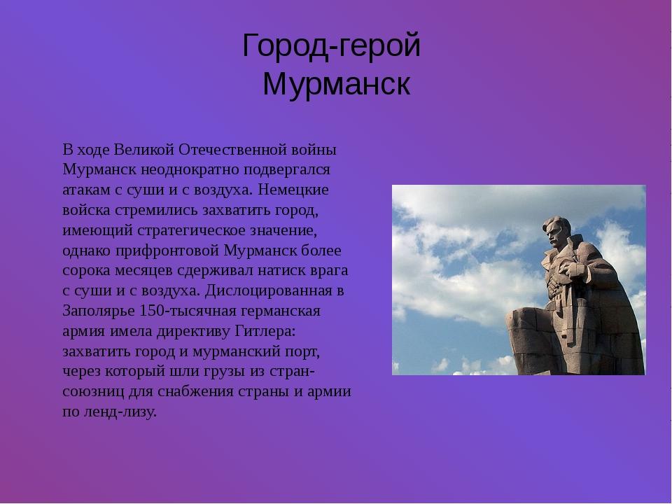 Город-герой Мурманск В ходе Великой Отечественной войны Мурманск неоднократно...