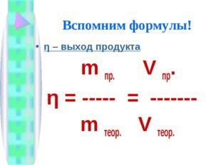 Вспомним формулы! η – выход продукта m пр. V пр. η = ----- = ------- m теор.