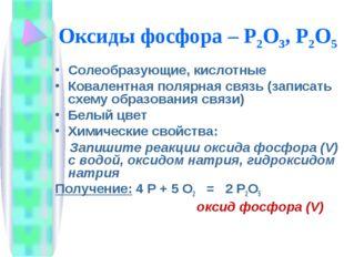 Оксиды фосфора – Р2O3, Р2О5 Солеобразующие, кислотные Ковалентная полярная св