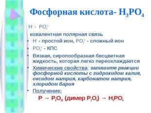 Фосфорная кислота- H3РО4 Н+ - РО43- ковалентная полярная связь Н+ - простой и