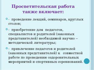 Просветительская работа также включает: · проведение лекций, семинаров, кругл
