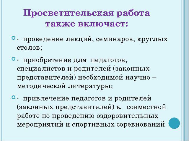 Просветительская работа также включает: · проведение лекций, семинаров, кругл...
