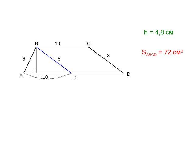 А D B C 10 6 8 К 8 10 h = 4,8 см SABCD = 72 см2