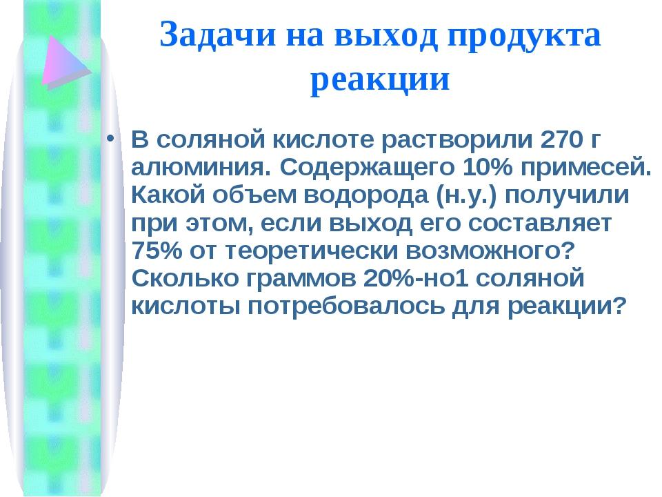 Задачи на выход продукта реакции В соляной кислоте растворили 270 г алюминия....