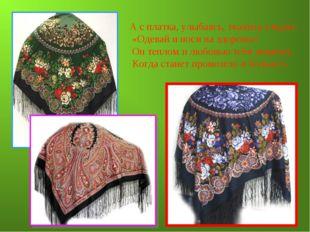 А с платка, улыбаясь, ткачиха глядит: «Одевай и носи на здоровье! Он теплом и