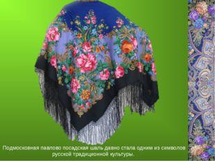 Подмосковная павлово посадская шаль давно стала одним из символов русской тра