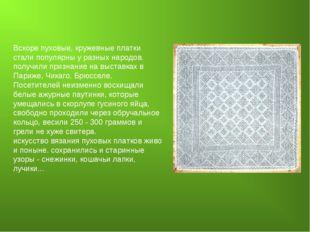 Вскоре пуховые, кружевные платки стали популярны у разных народов. получили п