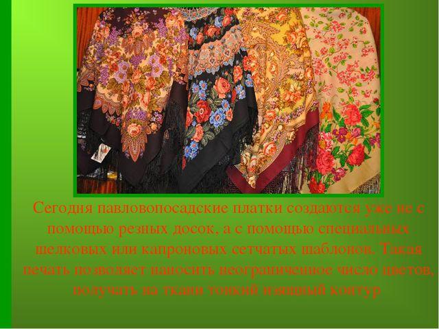 Сегодня павловопосадские платки создаются уже не с помощью резных досок, а с...