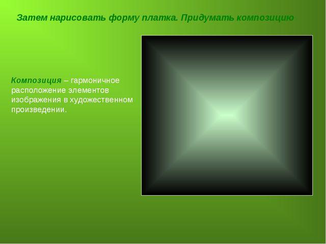 Затем нарисовать форму платка. Придумать композицию Композиция – гармоничное...