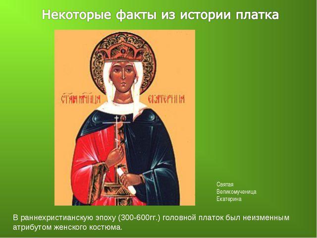 В раннехристианскую эпоху (300-600гг.) головной платок был неизменным атрибут...