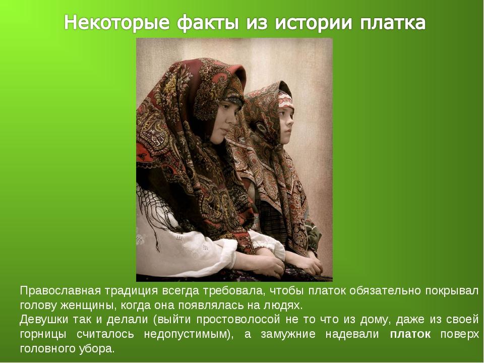 Православная традиция всегда требовала, чтобы платок обязательно покрывал гол...