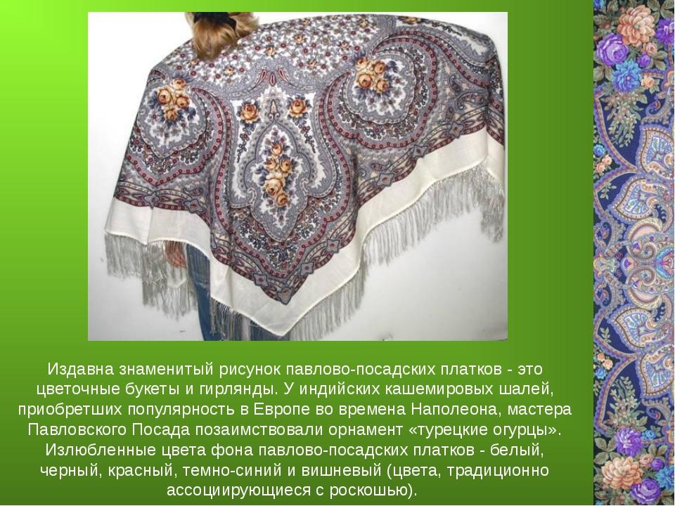 Издавна знаменитый рисунок павлово-посадских платков - это цветочные букеты и...