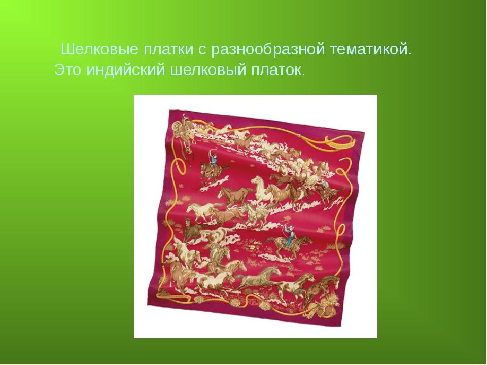 Шелковые платки с разнообразной тематикой. Это индийский шелковый платок.