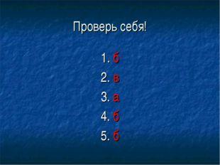 Проверь себя! 1. б 2. в 3. а 4. б 5. б