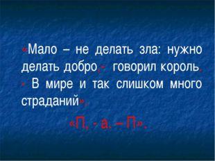 «Мало – не делать зла: нужно делать добро,- говорил король. - В мире и так