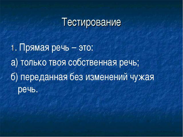 Тестирование 1. Прямая речь – это: а) только твоя собственная речь; б) переда...