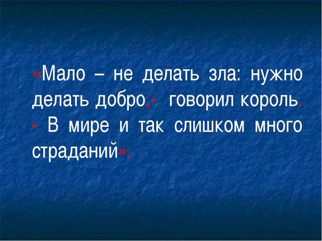 «Мало – не делать зла: нужно делать добро,- говорил король. - В мире и так...