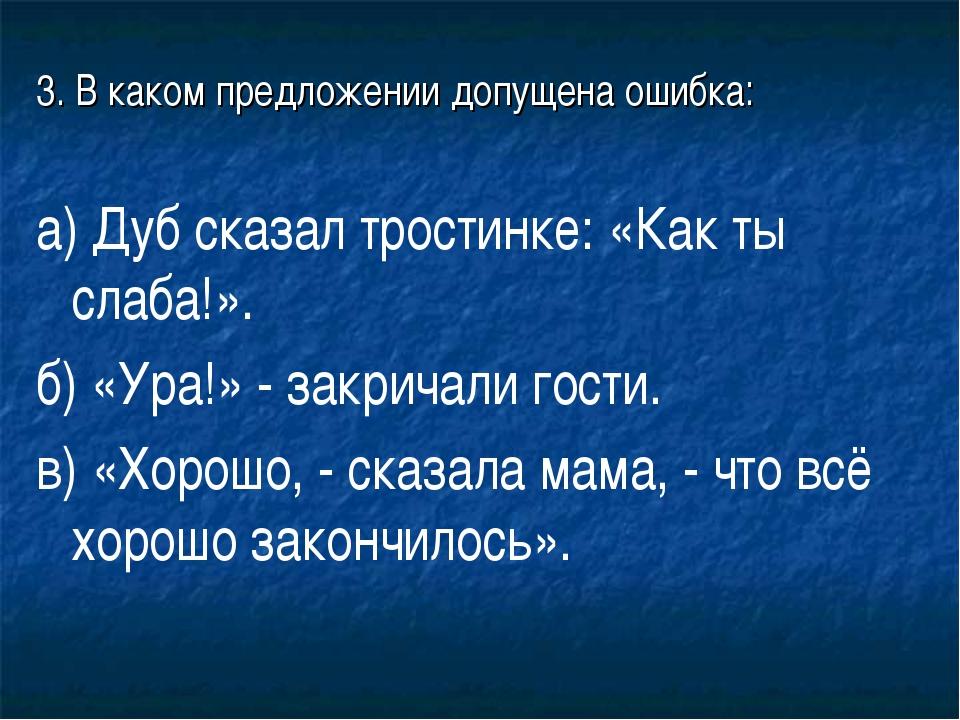 3. В каком предложении допущена ошибка: а) Дуб сказал тростинке: «Как ты слаб...