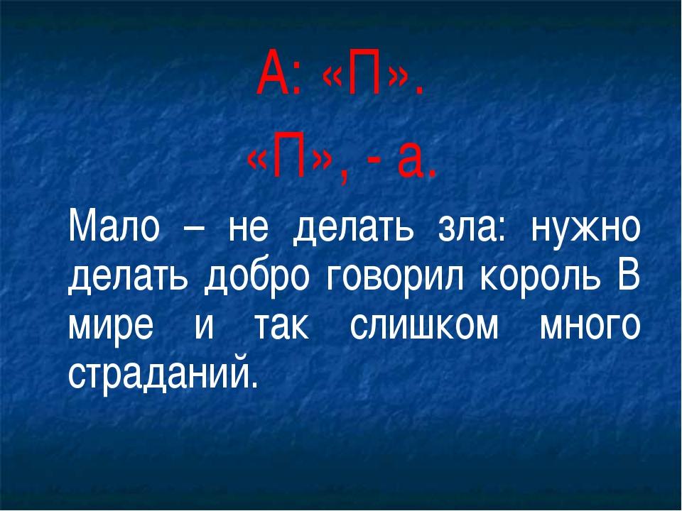 А: «П». «П», - а. Мало – не делать зла: нужно делать добро говорил король В...