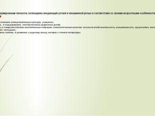 Цель: формирование личности, полноценно владеющей устной и письменной речью в