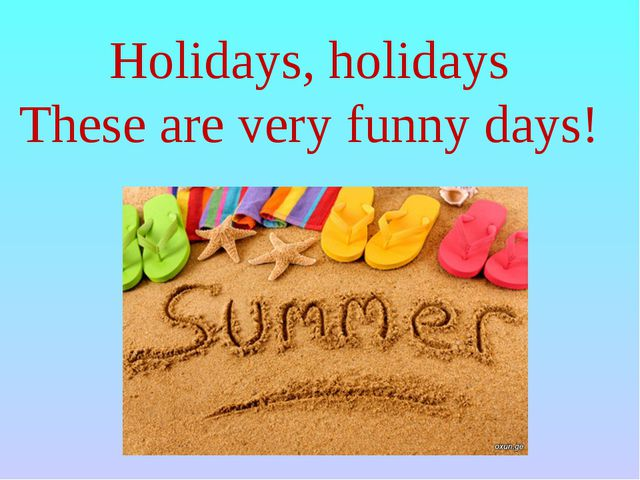 Holidays, holidays These are very funny days!