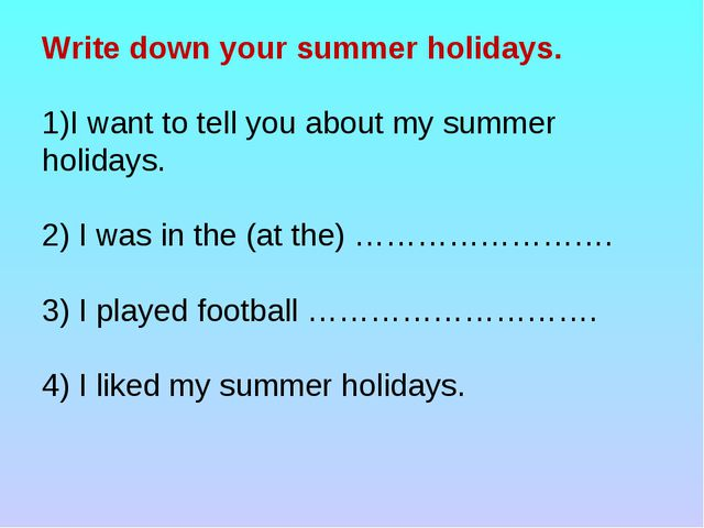 Write down your summer holidays. I want to tell you about my summer holidays....