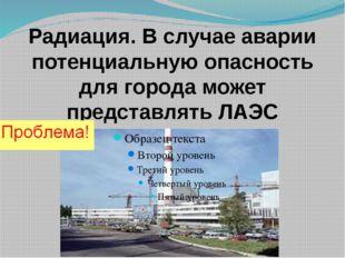 Радиация. В случае аварии потенциальную опасность для города может представля