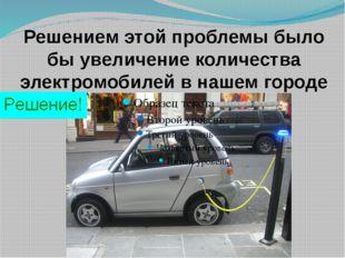 Решением этой проблемы было бы увеличение количества электромобилей в нашем г