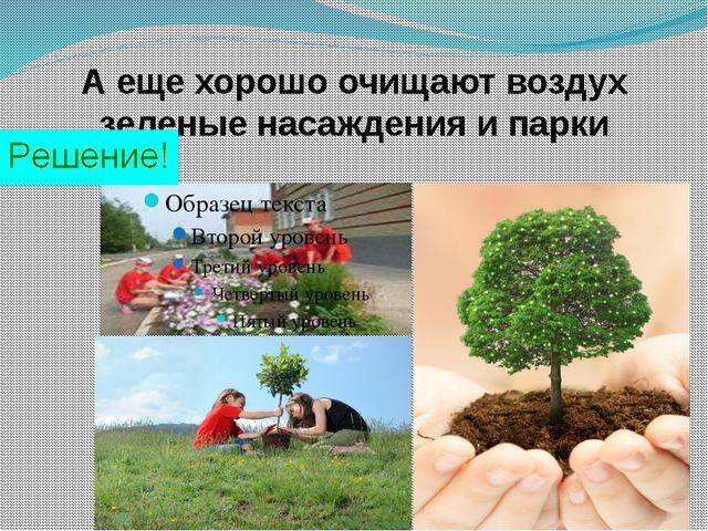 А еще хорошо очищают воздух зеленые насаждения и парки