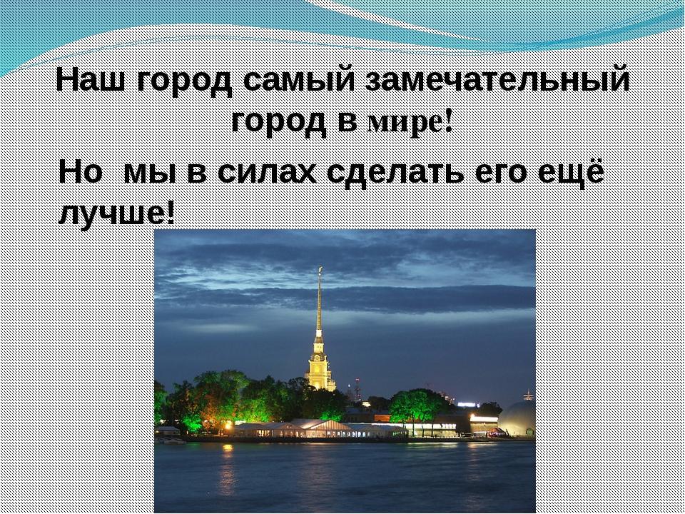 Наш город самый замечательный город в мире! Но мы в силах сделать его ещё луч...