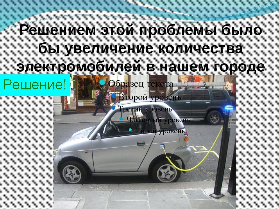 Решением этой проблемы было бы увеличение количества электромобилей в нашем г...